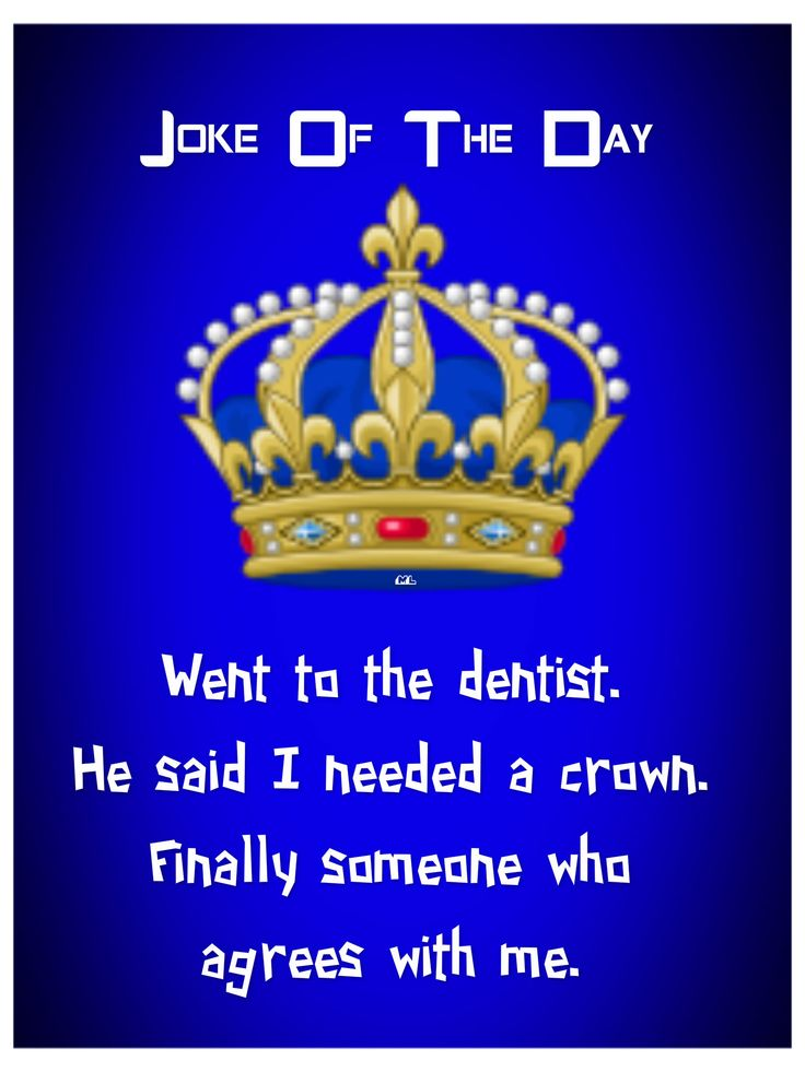 Went to the dentist. He said I needed a crown. Finally someone who agrees with me. <3