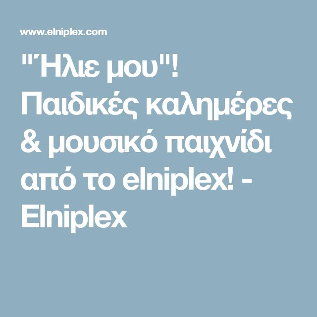 """""""Ήλιε μου""""! Παιδικές καλημέρες & μουσικό παιχνίδι από το elniplex! - Elniplex"""