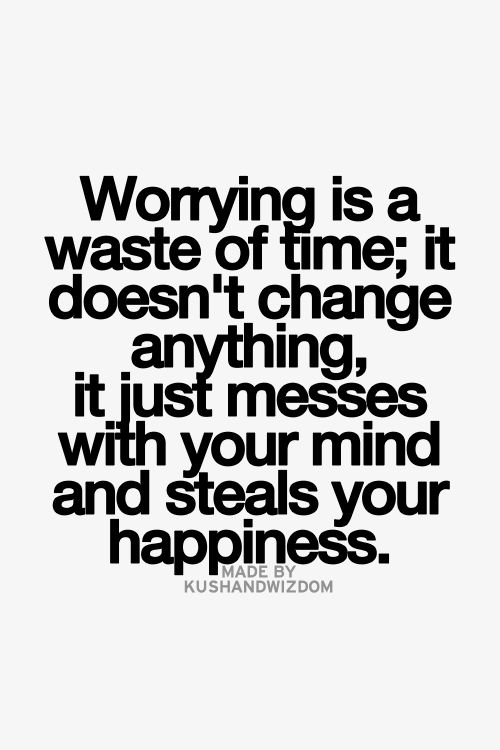 Worrying is a waste of time; it doesn't change anything, it just messes with your mind and steals your happiness.