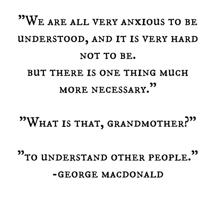 """We are all very anxious to be understood, and it is very hard not to be. But there is one thing much more necessary."" ""What is that, Grandmother?"" ""To understand other people."" -- George MacDonald"