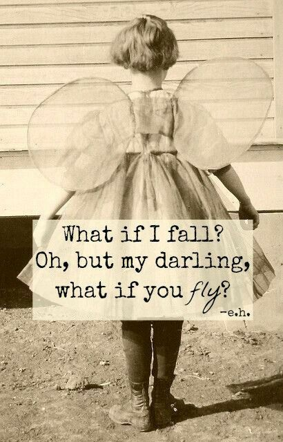 What if i fall? Oh, but my darling what if you fly? :-*
