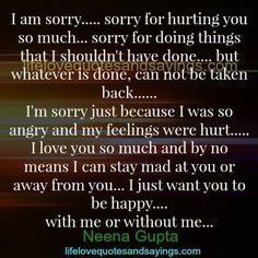 I am sorry….. sorry for hurting you so much… sorry for doing things that I shouldn't have done…. but whatever is done, can not be taken back…… I'm sorry just because I was so angry and my feelings were hurt….. I love you so much and by no means I can stay mad at …