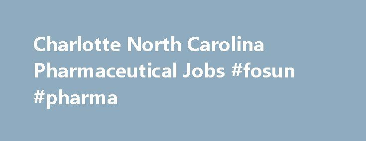 Charlotte North Carolina Pharmaceutical Jobs #fosun #pharma http://pharma.remmont.com/charlotte-north-carolina-pharmaceutical-jobs-fosun-pharma/  #pharmaceutical companies in charlotte nc # Charlotte, North Carolina Pharmaceutical Jobs Looking for Pharmaceutical Jobs in Charlotte, North Carolina. See currently available Pharmaceutical job openings in Charlotte, North Carolina on pharmaceutical.jobs.net. Browse the current listings and fill out job applications. pharmaceutical.jobs.net is the…