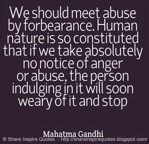 We should meet abuse by forbearance. Human nature is so constituted that if we take absolutely no notice of anger or abuse, the person indulging in it will soon weary of it and stop ~Mahatma Gandhi  #FamousPeople #famousquotes #famouspeoplequotes #famousquotesandsayings #famouspeoplequotesandsayings #quotesbyfamouspeople #quotesbyMahatmaGandhi #MahatmaGandhi #MahatmaGandhiquotes #abuse #forbearance #human #nature #constituted #notice #anger #shareinspirequotes #share #inspire #quotes…