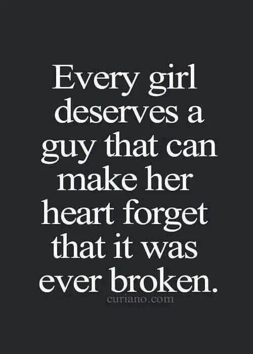 Every girl deserves a guy that can make her forget that her heart was ever broken.
