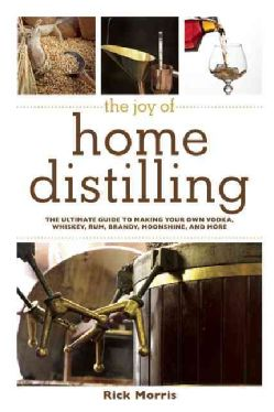 The Joy of Home Distilling: The Ultimate Guide to Making Your Own Vodka, Whiskey, Rum, Brandy, Moonshine, and More (Paperback)