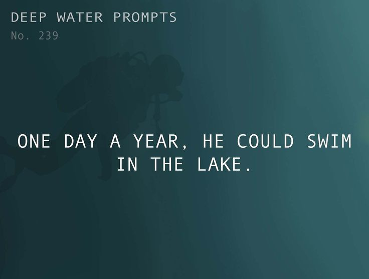 Odd Prompts for Odd Stories Text: One day a year, he could swim in the lake.
