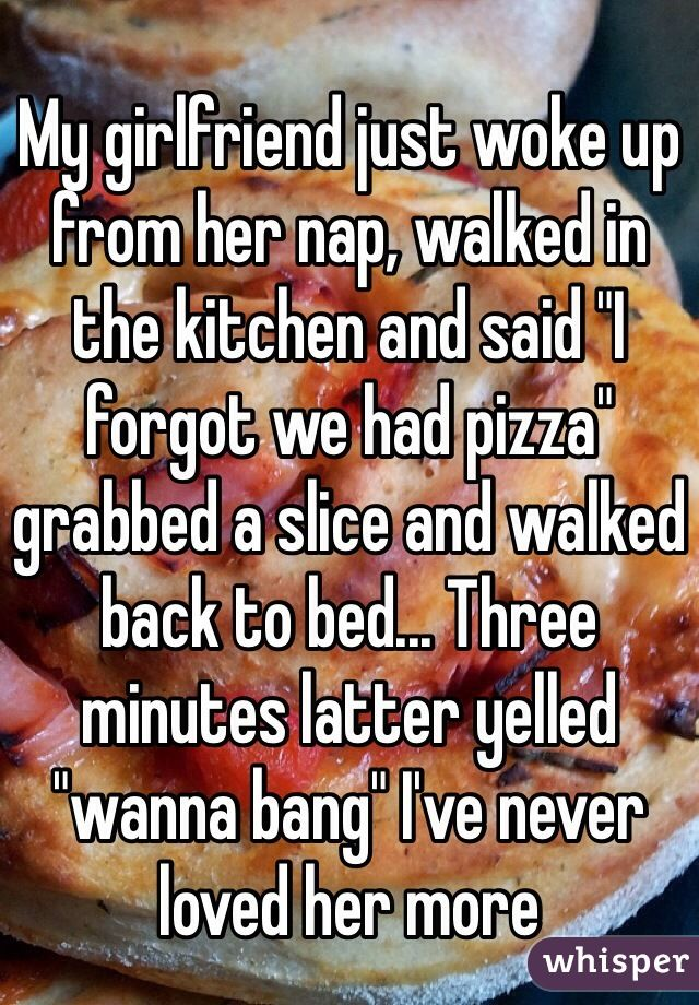 """My girlfriend just woke up from a nap, walked in the kitchen and said ""I forgot we had pizza"" grabbed a slice and walked back to bed... Three minutes latter yelled ""wanna bang"" I've never loved her more"""