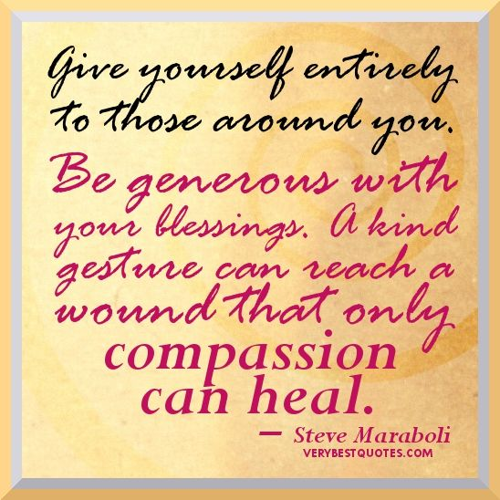 Give yourself  entirely to those around you. Be generous with your blessings. A kind gesture can reach a wound that only compassion can heal.: