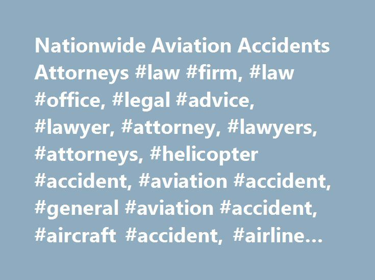 Nationwide Aviation Accidents Attorneys #law #firm, #law #office, #legal #advice, #lawyer, #attorney, #lawyers, #attorneys, #helicopter #accident, #aviation #accident, #general #aviation #accident, #aircraft #accident, #airline #accident http://riverside.remmont.com/nationwide-aviation-accidents-attorneys-law-firm-law-office-legal-advice-lawyer-attorney-lawyers-attorneys-helicopter-accident-aviation-accident-general-aviation-accident-a/  Worldwide Aviation Accident Lawyers Domestic and…