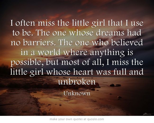 I often miss the little girl that I use to be. The one whose dreams had no barriers. The one who believed in a world where anything is possible, but most of all, I miss the little girl whose heart was full and unbroken
