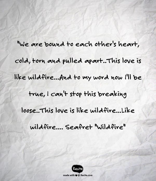 """""""We are bound to each other's heart, cold, torn and pulled apart..This love is like wildfire...And to my word now I'll be true, I can't stop this breaking loose..This love is like wildfire...Like wildfire.... Seafret """"Wildfire"""" - Quote From Recite.com #RECITE #QUOTE"""