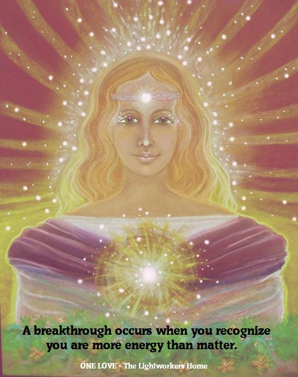 A breakthrough occurs when you recognize you are more energy than matter.