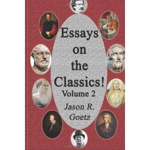 Reviewed by Teodora Totorean for Readers' Favorite  The book Essays on the Classics Volume 2 by Jason R. Goetz is a selection of six essays, each focusing on one main idea as suggested by their titles: Shakespeare; Classical Economics and Sociology; Classic American Novels; Essays, Ancient and Modern; Ancient Philosophical Sects and Ancients vs. Moderns. The essays are informative rather than persuasive, even though at times we learn Goetz's opinion on certain topics such as the…