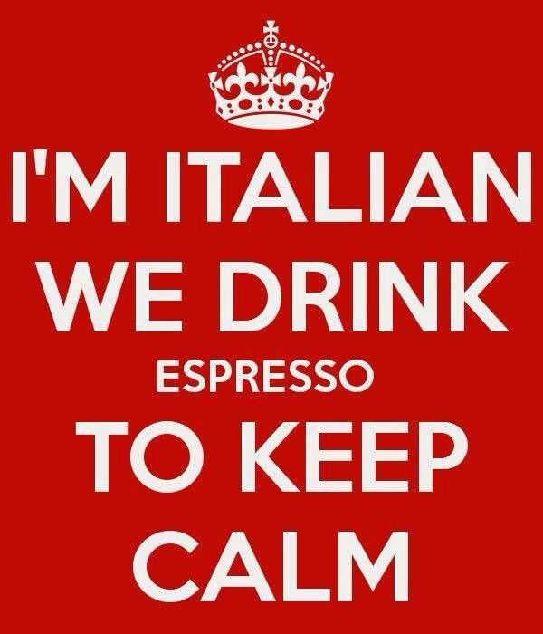 I'm Italian. We drink espresso to keep calm.