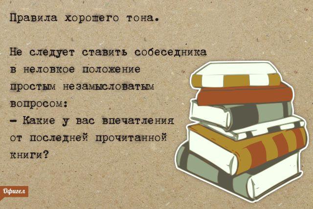 Правила хорошего тона. Не следует ставить собеседника в неловкое положение простым незамысловатым вопросом :–Какие у вас впечатления от последней прочитанной книги ?