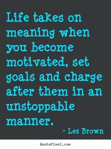 Quotes+about+motivational+-+Life+takes+on+meaning+when+you+become+motivated,+set+goals..