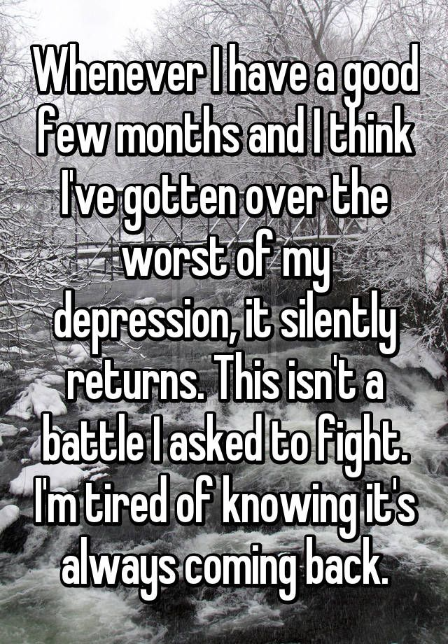 """Whenever I have a good few months and I think I've gotten over the worst of my depression, it silently returns. This isn't a battle I asked to fight. I'm tired of knowing it's always coming back."""