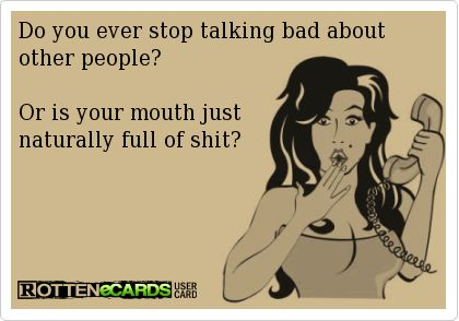 Do you ever stop talking bad about other people? Or is your mouth just naturally full of shit?