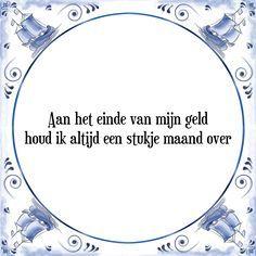 Aan het einde van mijn geld houd ik altijd een stukje maand over - Bekijk of bestel deze Tegel nu op Tegelspreuken.nl