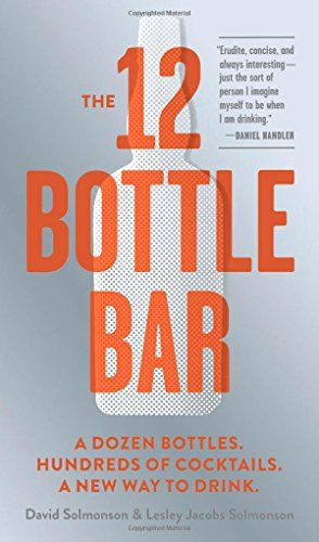 The 12 Bottle Bar: A Dozen Bottles. Hundreds of Cocktails. A New Way to Drink. by David Solmonson