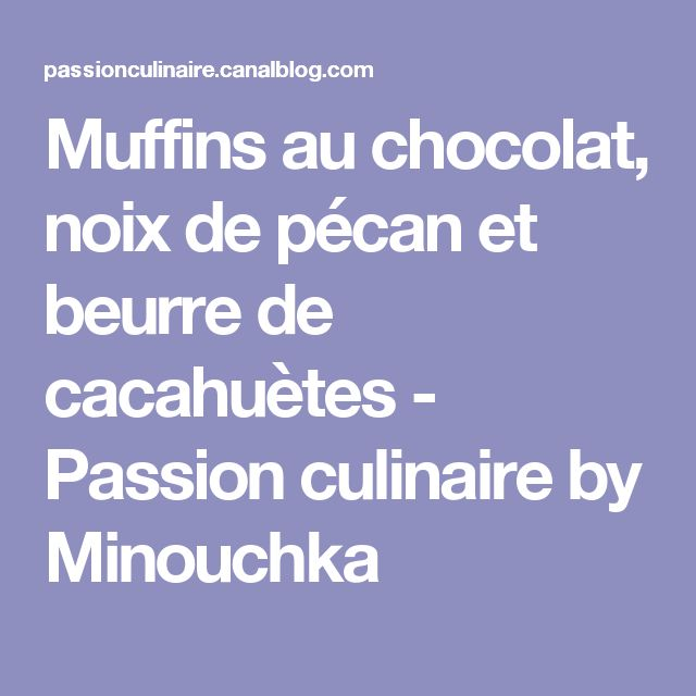 Muffins au chocolat, noix de pécan et beurre de cacahuètes - Passion culinaire by Minouchka