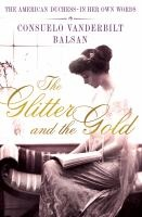 The Glitter and the Gold... by Consuelo Vanderbilt Balsan