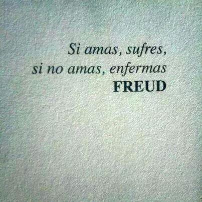 Si amas, sufres, si no amas, enfermas. Freud #Feeling