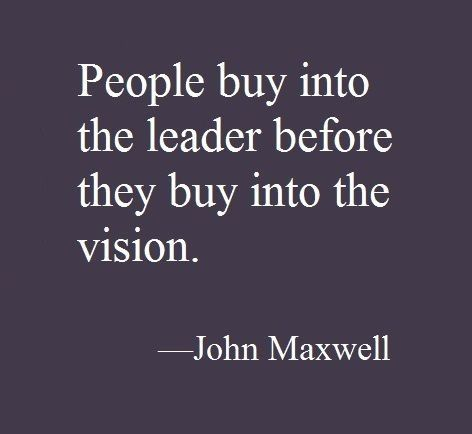 People buy into the leader before they buy into the vision. - John Maxwell