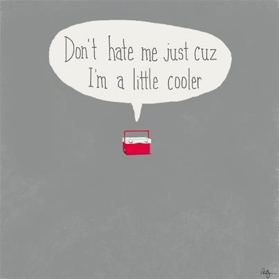 Don't hate me just cuz I'm a little Cooler…