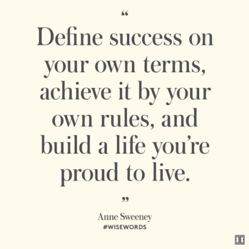 Define success on your own terms, achieve it by your own rules, and build a life you're proud to live.