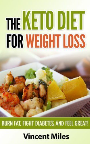 The Keto Diet For Weight Loss: Burn Fat, Fight Diabetes and Feel Great! (Keto Diet Plan,Keto ...