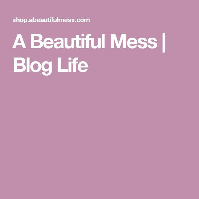 A Beautiful Mess | Blog Life