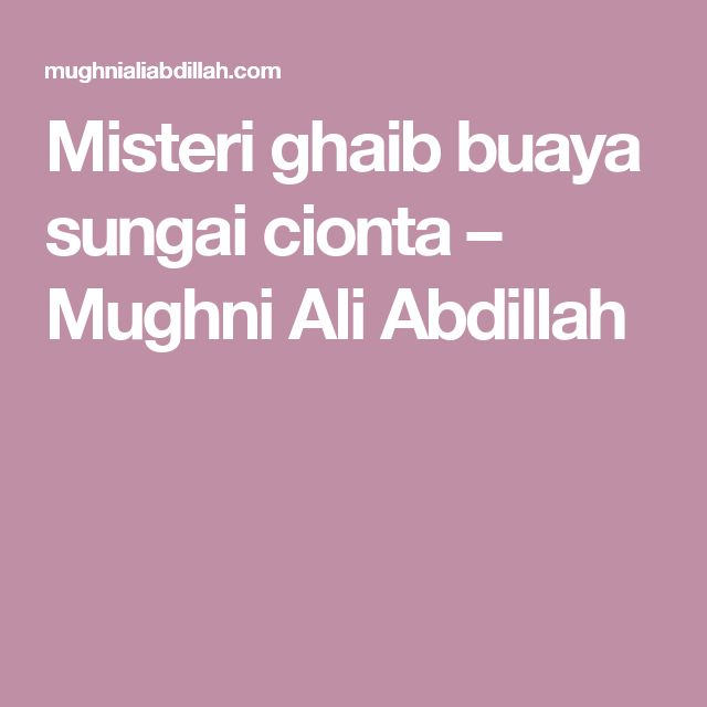 Misteri ghaib buaya sungai cionta – Mughni Ali Abdillah