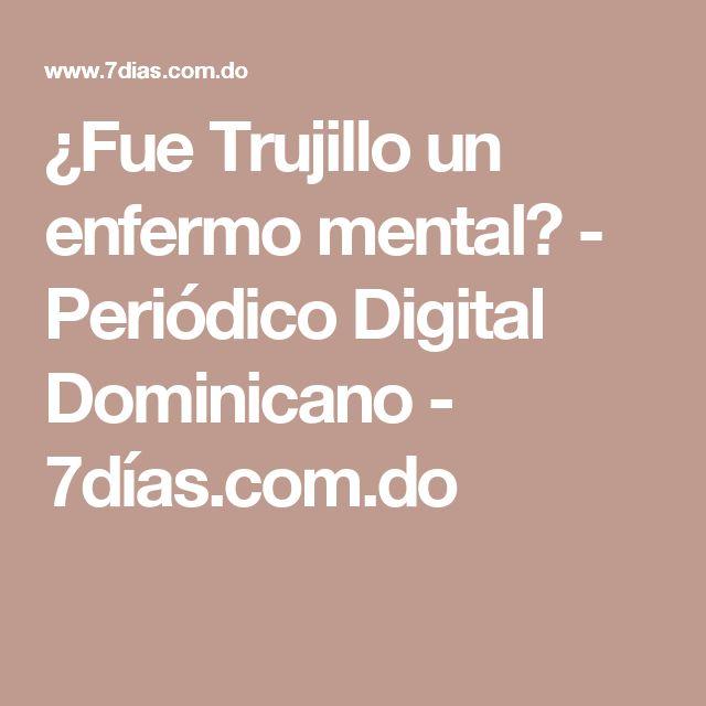 ¿Fue Trujillo un enfermo mental? - Periódico Digital Dominicano - 7días.com.do