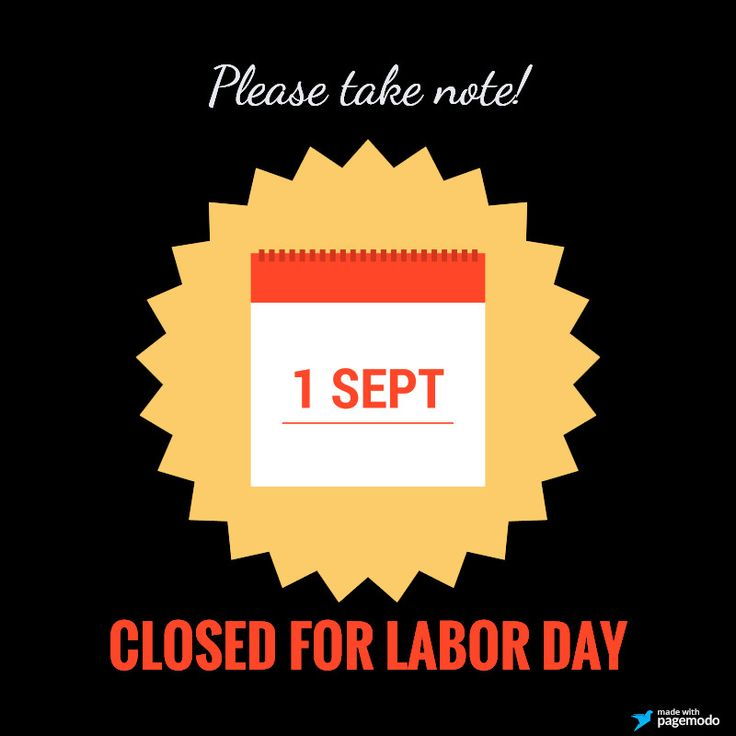 "Please take note: We will be closed Monday, September 1st, to celebrate Labor Day!  ""Labor Day in the United States is a holiday celebrated on the first Monday in September. It is a celebration of the American labor movement and is dedicated to the social and economic achievements of workers. It constitutes a yearly national tribute to the contributions workers have made to the strength, prosperity, and well-being of their country."" -via Wiki"