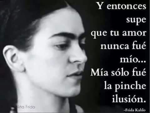 Y entonces supe que tu amor nunca fue mío. ..Mía sólo fue la pi.... ilusión. - Frida Kahlo.
