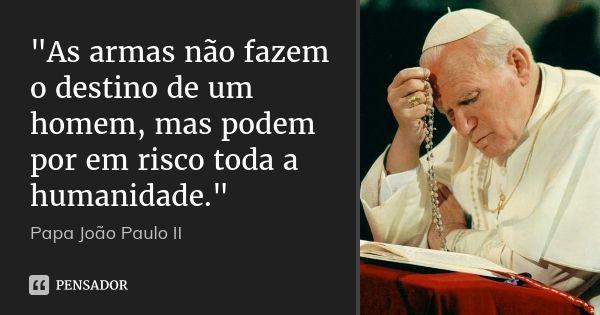 """""""As armas não fazem o destino de um homem, mas podem por em risco toda a humanidade."""" — Papa João Paulo II"""