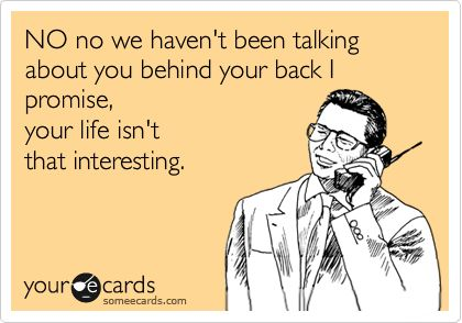 NO no we haven't been talking about you behind your back I promise, your life isn't that interesting.