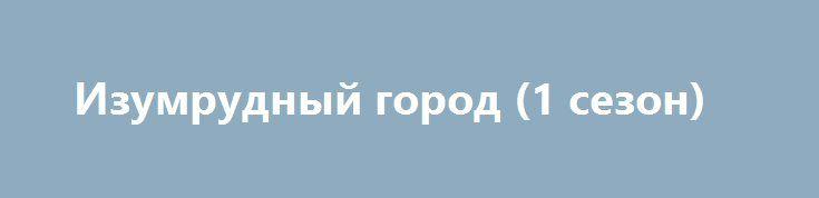 Изумрудный город (1 сезон) http://hdrezka.biz/serials/901-izumrudnyy-gorod-1-sezon.html