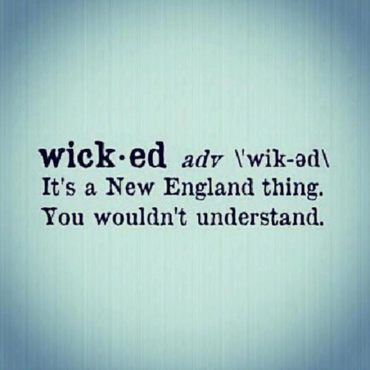 No one ever understands when I say wicked- it's one of those words that is every Massholes first says as a baby :)
