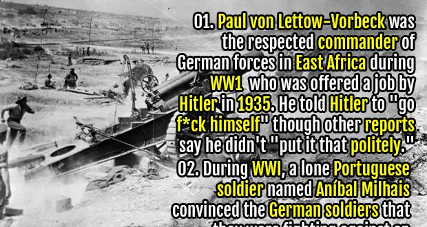 """1. Paul von Lettow-Vorbeck was the respected commander of German forces in East Africa during WW1 who was offered a job by Hitler in 1935. He told Hitler to """"go f*ck himself"""" though other reports say he didn't """"put it that politely."""" 2. Henry Allingham, the oldest Briton in history, credited his longevity to """"cigarettes, whiskey and wild, wild women – and a good sense of humor."""" He fought in WWI, worked as an engineer in WWII, and died at the age of 113."""