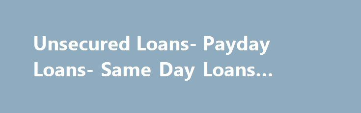 Unsecured Loans- Payday Loans- Same Day Loans #instant #loans http://loan-credit.remmont.com/unsecured-loans-payday-loans-same-day-loans-instant-loans/  #same day loans # Welcome to Same Day Loans Same Day Loans has customized its services to provide borrowers with assistance for availing various loans. Availing a pocket-friendly deal on your preferable loan program is possible with Same Day Loans. Furthermore, we will always provide a deal comprising with a lower interest rate and a […]
