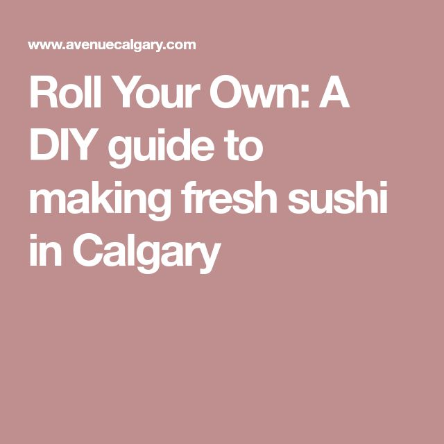 Roll Your Own: A DIY guide to making fresh sushi in Calgary