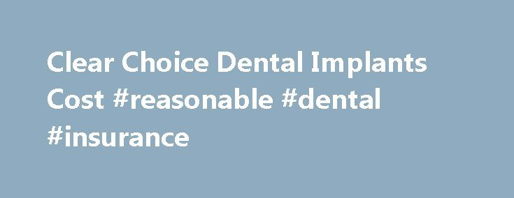 Clear Choice Dental Implants Cost #reasonable #dental #insurance http://dental.remmont.com/clear-choice-dental-implants-cost-reasonable-dental-insurance/ #average cost of dental implants # Clear Choice Dental Implants Cost We have received some questions and comments from patients of Clear Choice Dental Implants Centers relating to cost. One patient who wrote to us felt that they were too expensive and asked for other options. I don t have specific information about their fee […]