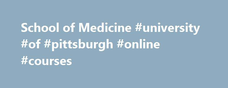 School of Medicine #university #of #pittsburgh #online #courses http://currency.nef2.com/school-of-medicine-university-of-pittsburgh-online-courses/  # Excellence Defined. The University of Pittsburgh School of Medicine educates physicians who are science-based, skilled, and compassionate clinicians prepared to meet the challenges of practicing medicine in the 21st century, and educates investigators who are prepared to conduct cutting-edge biomedical research focused on bettering the human…