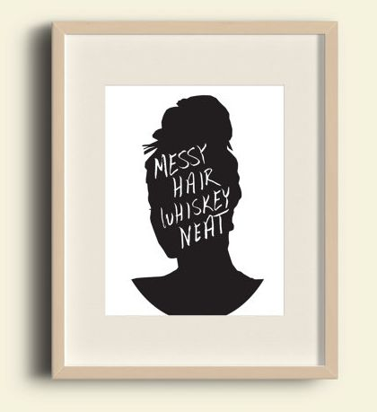 """Messy Hair, Whiskey Neat"" print. 