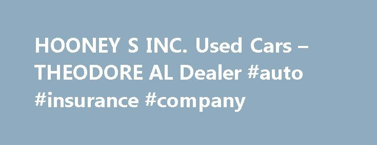 HOONEY S INC. Used Cars – THEODORE AL Dealer #auto #insurance #company http://philippines.remmont.com/hooney-s-inc-used-cars-theodore-al-dealer-auto-insurance-company/  #used car lots # HOONEY'S INC. – THEODORE AL, 36582 car dealers theodore alabamacar dealers theodore alabama area used car dealers theodore alabama classic car dealers theodore alabama in house financing car dealers theodore alabama new car dealers theodore alabama smart car dealers theodore alabama toyota car dealers…