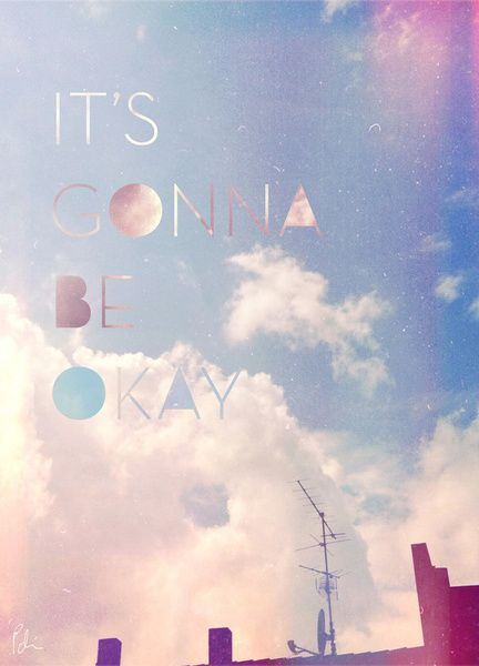 In the end everything will be okay. And if it's not okay, it's not the end.