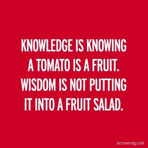 Knowledge is knowing a tomato is a fruit. Wisdom is not putting it into a fruit salade #quote